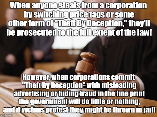 "Theft By Deception by rich is legal!  | When anyone steals from a corporation by switching price tags or some other form of ""Theft By Deception,"" they'll be prosecuted to the full  