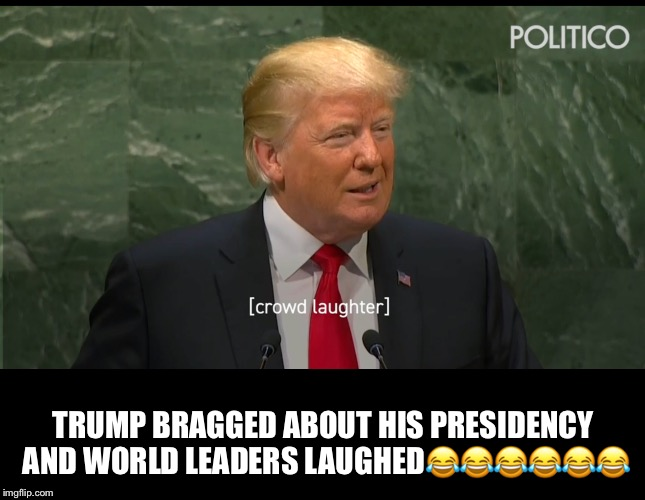 Laughingstock Trump  | TRUMP BRAGGED ABOUT HIS PRESIDENCY AND WORLD LEADERS LAUGHED | image tagged in laughingstock trump,donald trump,lol,world leaders | made w/ Imgflip meme maker