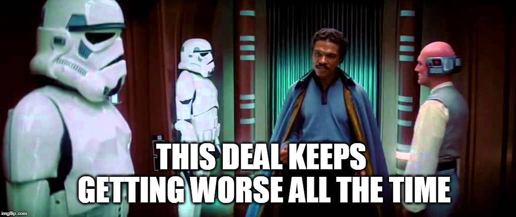 THIS DEAL KEEPS GETTING WORSE ALL THE TIME |  THIS DEAL KEEPS GETTING WORSE ALL THE TIME | image tagged in star wars,lando,lando calrissian,deal | made w/ Imgflip meme maker