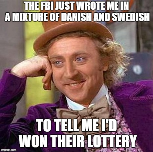 Creepy Condescending Wonka Meme | THE FBI JUST WROTE ME IN A MIXTURE OF DANISH AND SWEDISH TO TELL ME I'D WON THEIR LOTTERY | image tagged in memes,creepy condescending wonka | made w/ Imgflip meme maker