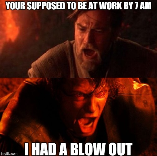 anakin and obi wan | YOUR SUPPOSED TO BE AT WORK BY 7 AM I HAD A BLOW OUT | image tagged in anakin and obi wan | made w/ Imgflip meme maker