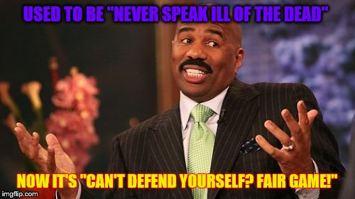 "Steve Harvey Meme | USED TO BE ""NEVER SPEAK ILL OF THE DEAD"" NOW IT'S ""CAN'T DEFEND YOURSELF? FAIR GAME!"" 