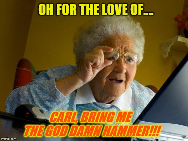 Old lady at computer finds the Internet | OH FOR THE LOVE OF.... CARL, BRING ME THE GO***AMN HAMMER!!! | image tagged in old lady at computer finds the internet | made w/ Imgflip meme maker
