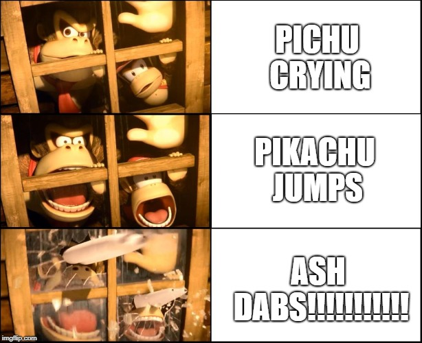 DK Suprise | PICHU CRYING PIKACHU JUMPS ASH DABS!!!!!!!!!!! | image tagged in dk suprise | made w/ Imgflip meme maker