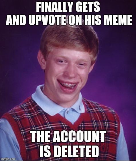 RIP | FINALLY GETS AND UPVOTE ON HIS MEME THE ACCOUNT IS DELETED | image tagged in memes,bad luck brian,funny,deleted accounts,rest in peace | made w/ Imgflip meme maker