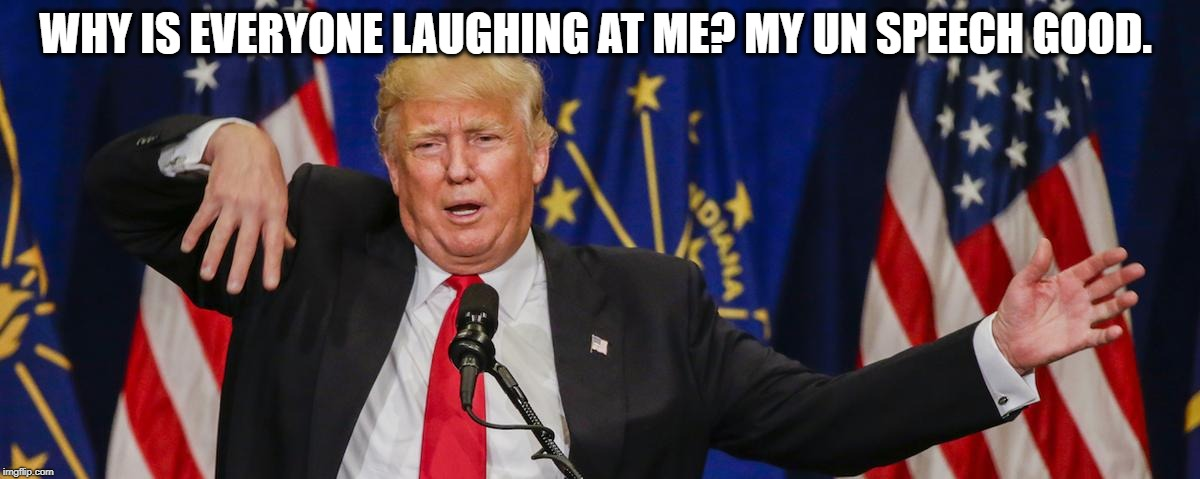 Another Embarrassment in front of the world today at the UN | WHY IS EVERYONE LAUGHING AT ME? MY UN SPEECH GOOD. | image tagged in trump,memes,joke,united nations,politics | made w/ Imgflip meme maker