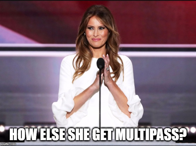 Melania trump meme | HOW ELSE SHE GET MULTIPASS? | image tagged in melania trump meme | made w/ Imgflip meme maker