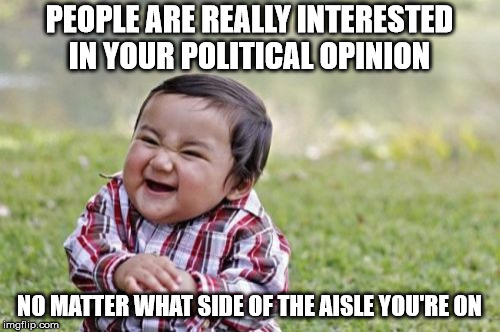 Evil Toddler Meme | PEOPLE ARE REALLY INTERESTED IN YOUR POLITICAL OPINION NO MATTER WHAT SIDE OF THE AISLE YOU'RE ON | image tagged in memes,evil toddler | made w/ Imgflip meme maker