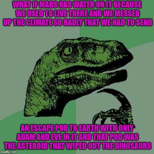 Seems reasonable to believe... |  WHAT IF MARS HAS WATER ON IT BECAUSE WE USED TO LIVE THERE AND WE MESSED UP THE CLIMATE SO BADLY THAT WE HAD TO SEND; AN ESCAPE POD TO EARTH WITH ONLY ADAM AND EVE IN IT AND THAT POD WAS THE ASTEROID THAT WIPED OUT THE DINOSAURS | image tagged in memes,philosoraptor,hmmmm,creation theory,funny,feasible | made w/ Imgflip meme maker