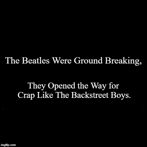 The First Boy Band! The New Direction of the 60's.  | The Beatles Were Ground Breaking, | They Opened the Way for Crap Like The Backstreet Boys. | image tagged in funny,demotivationals,beatles,overrated,dirty hippie,boy | made w/ Imgflip demotivational maker