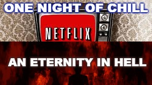 ONE NIGHT OF CHILL AN ETERNITY IN HELL | image tagged in netflix,hell,bad choices,vape,publix | made w/ Imgflip meme maker