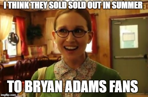 Sexually Oblivious Girlfriend Meme | I THINK THEY SOLD SOLD OUT IN SUMMER TO BRYAN ADAMS FANS | image tagged in memes,sexually oblivious girlfriend | made w/ Imgflip meme maker
