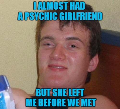 Way to save me the headache girlfriend!!! | I ALMOST HAD A PSYCHIC GIRLFRIEND BUT SHE LEFT ME BEFORE WE MET | image tagged in memes,10 guy,psychic,funny,relationships,girlfriend | made w/ Imgflip meme maker