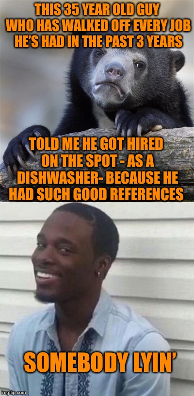 Was it his references, himself, or the employer whose desperate? |  THIS 35 YEAR OLD GUY WHO HAS WALKED OFF EVERY JOB HE'S HAD IN THE PAST 3 YEARS; TOLD ME HE GOT HIRED ON THE SPOT - AS A DISHWASHER- BECAUSE HE HAD SUCH GOOD REFERENCES; SOMEBODY LYIN' | image tagged in liar liar | made w/ Imgflip meme maker