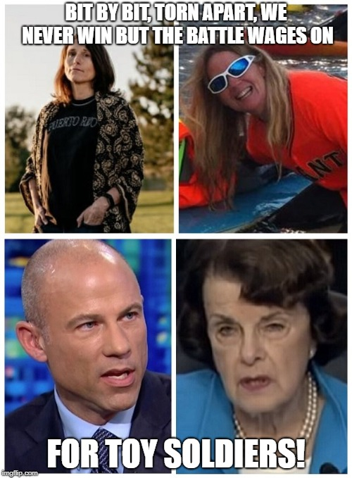 Democrat Crying Games  | BIT BY BIT, TORN APART, WE NEVER WIN BUT THE BATTLE WAGES ON FOR TOY SOLDIERS! | image tagged in dianne feinstein,michael avenatti,christine blasey ford,debbie ramirez,lies,memes | made w/ Imgflip meme maker