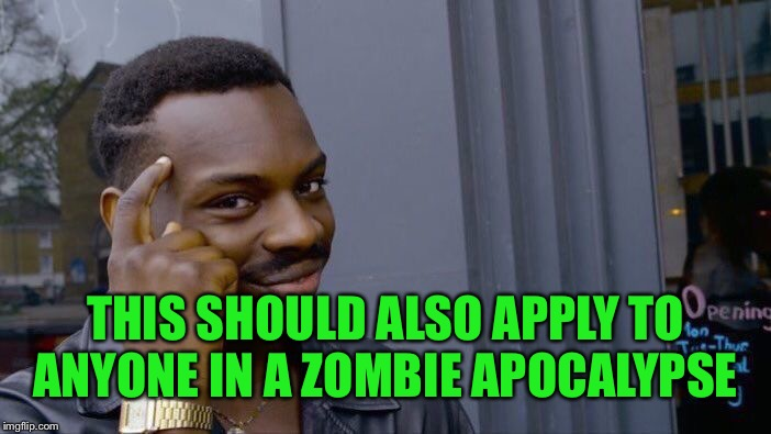 Roll Safe Think About It Meme | THIS SHOULD ALSO APPLY TO ANYONE IN A ZOMBIE APOCALYPSE | image tagged in memes,roll safe think about it | made w/ Imgflip meme maker