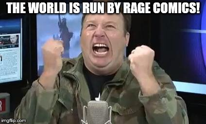 Alex Jones | THE WORLD IS RUN BY RAGE COMICS! | image tagged in alex jones | made w/ Imgflip meme maker