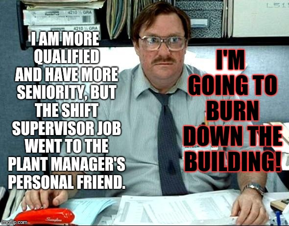 True story... | I AM MORE QUALIFIED AND HAVE MORE SENIORITY, BUT THE SHIFT SUPERVISOR JOB WENT TO THE PLANT MANAGER'S PERSONAL FRIEND. I'M GOING TO BURN DOW | image tagged in memes,i was told there would be,favorites favoritism,work,i'm going to burn down the building,manager management | made w/ Imgflip meme maker