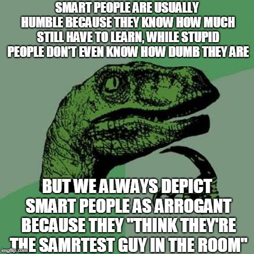 Philosoraptor Meme | SMART PEOPLE ARE USUALLY HUMBLE BECAUSE THEY KNOW HOW MUCH STILL HAVE TO LEARN, WHILE STUPID PEOPLE DON'T EVEN KNOW HOW DUMB THEY ARE BUT WE | image tagged in memes,philosoraptor | made w/ Imgflip meme maker