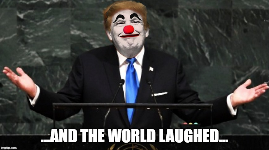 AN OLD FOOL.... |  ...AND THE WORLD LAUGHED... | image tagged in president trump,united nations,donald trump the clown,political humor,political meme | made w/ Imgflip meme maker