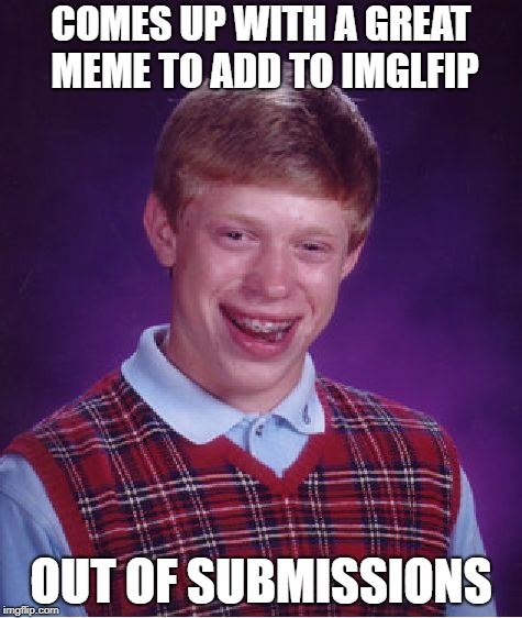 This happened to me; i forgot it; i cried | COMES UP WITH A GREAT MEME TO ADD TO IMGLFIP OUT OF SUBMISSIONS | image tagged in memes,bad luck brian | made w/ Imgflip meme maker