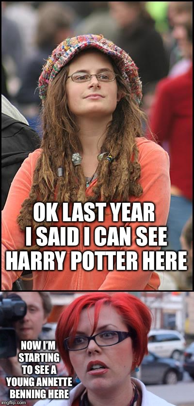You might be a meme addict IF!  | OK LAST YEAR I SAID I CAN SEE HARRY POTTER HERE NOW I'M STARTING TO SEE A YOUNG ANNETTE BENNING HERE | image tagged in college liberal,feminist,harry potter,annette benning,funny memes | made w/ Imgflip meme maker