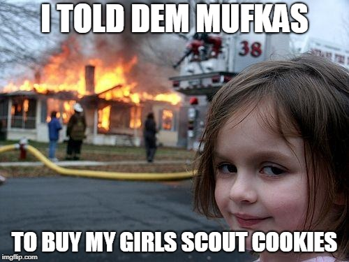 Disaster Girl Meme | I TOLD DEM MUFKAS TO BUY MY GIRLS SCOUT COOKIES | image tagged in memes,disaster girl | made w/ Imgflip meme maker