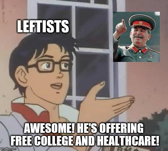 Sure, everything is free in a gulag! | LEFTISTS AWESOME! HE'S OFFERING FREE COLLEGE AND HEALTHCARE! | image tagged in stalin,leftist,socialist,marxist,free college,universal healthcare | made w/ Imgflip meme maker
