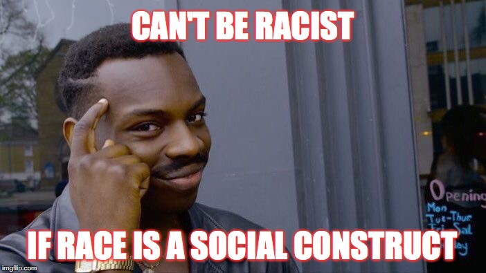 I'm talking to you far-lefties!ICan'tBelieveThatTheSameAmericanDemocratsThatCallEveryoneARacistThinkThatRaceIsASocialConstruct | CAN'T BE RACIST IF RACE IS A SOCIAL CONSTRUCT | image tagged in memes,roll safe think about it,gifs,stupid liberals | made w/ Imgflip meme maker
