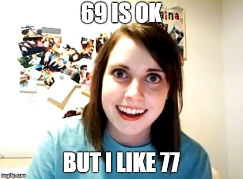 Overly Attached Girlfriend Gets Eight More | 69 IS OK BUT I LIKE 77 | image tagged in memes,overly attached girlfriend,sex,sexuality,sexual positions | made w/ Imgflip meme maker
