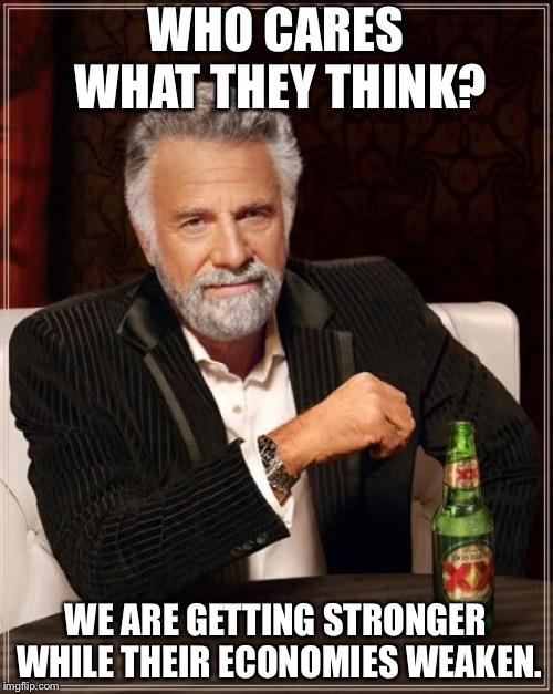 The Most Interesting Man In The World Meme | WHO CARES WHAT THEY THINK? WE ARE GETTING STRONGER WHILE THEIR ECONOMIES WEAKEN. | image tagged in memes,the most interesting man in the world | made w/ Imgflip meme maker