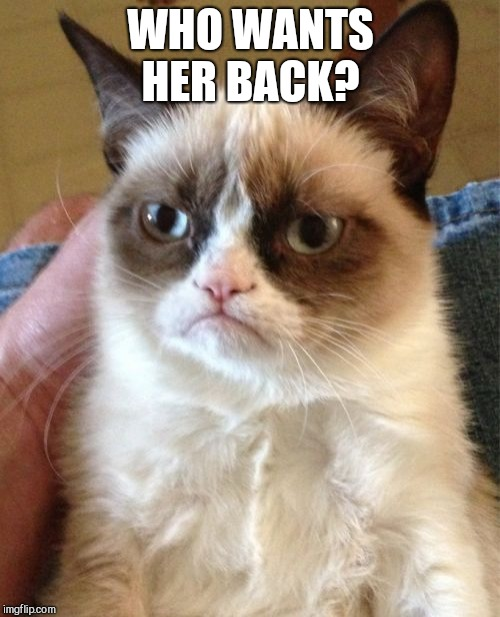 Grumpy Cat Meme | WHO WANTS HER BACK? | image tagged in memes,grumpy cat | made w/ Imgflip meme maker