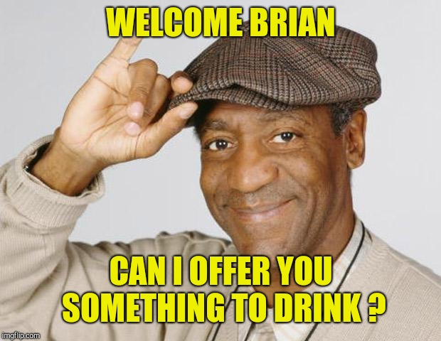 Bill Cosby | WELCOME BRIAN CAN I OFFER YOU SOMETHING TO DRINK ? | image tagged in bill cosby | made w/ Imgflip meme maker