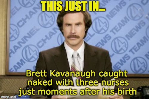 Breaking News | Brett Kavanaugh caught naked with three nurses just moments after his birth THIS JUST IN... | image tagged in memes,ron burgundy,brett kavanaugh,scandal,scotus | made w/ Imgflip meme maker
