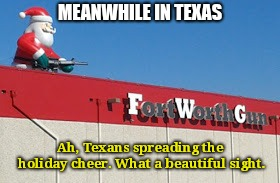 Texans Spreading Holiday Cheer | MEANWHILE IN TEXAS Ah, Texans spreading the holiday cheer. What a beautiful sight. | image tagged in guns,memes,funny,holidays,texas | made w/ Imgflip meme maker