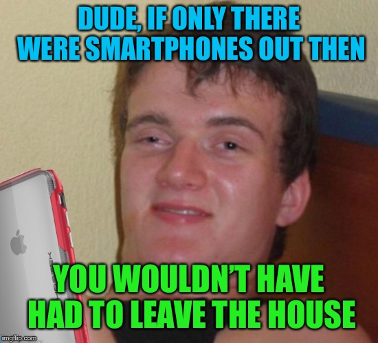DUDE, IF ONLY THERE WERE SMARTPHONES OUT THEN YOU WOULDN'T HAVE HAD TO LEAVE THE HOUSE | made w/ Imgflip meme maker