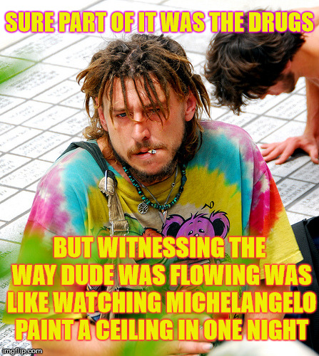 Stoner PhD Meme | SURE PART OF IT WAS THE DRUGS BUT WITNESSING THE WAY DUDE WAS FLOWING WAS LIKE WATCHING MICHELANGELO PAINT A CEILING IN ONE NIGHT | image tagged in memes,stoner phd | made w/ Imgflip meme maker
