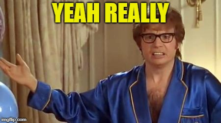 Austin Powers Honestly Meme | YEAH REALLY | image tagged in memes,austin powers honestly | made w/ Imgflip meme maker