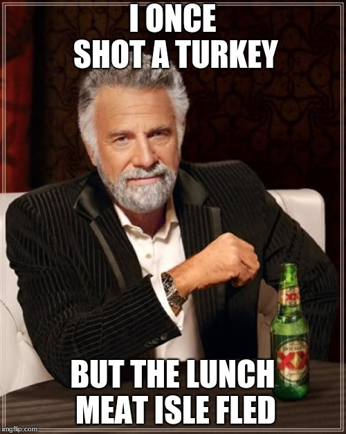 The Most Interesting Man In The World Meme | I ONCE SHOT A TURKEY BUT THE LUNCH MEAT ISLE FLED | image tagged in memes,the most interesting man in the world | made w/ Imgflip meme maker