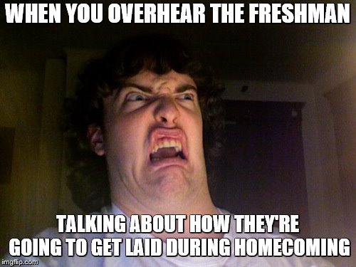 Seriously? You're like what... 14? | WHEN YOU OVERHEAR THE FRESHMAN TALKING ABOUT HOW THEY'RE GOING TO GET LAID DURING HOMECOMING | image tagged in memes,oh no | made w/ Imgflip meme maker
