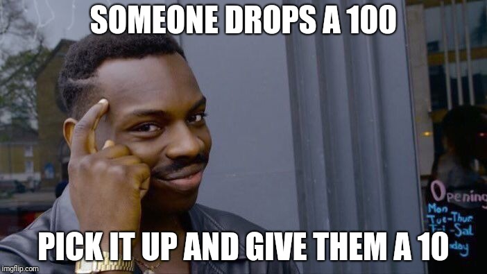Roll Safe Think About It Meme | SOMEONE DROPS A 100 PICK IT UP AND GIVE THEM A 10 | image tagged in memes,roll safe think about it | made w/ Imgflip meme maker