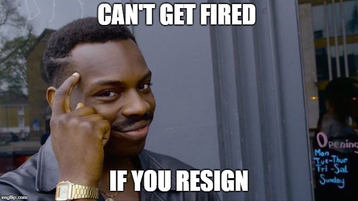 think about it no u think about it | CAN'T GET FIRED IF YOU RESIGN | image tagged in memes,roll safe think about it,no u,funny memes | made w/ Imgflip meme maker