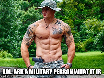LOL. ASK A MILITARY PERSON WHAT IT IS | made w/ Imgflip meme maker