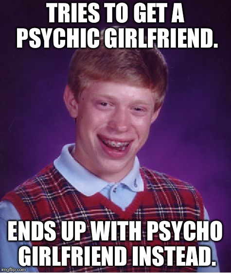 Psychic or psycho |  TRIES TO GET A PSYCHIC GIRLFRIEND. ENDS UP WITH PSYCHO GIRLFRIEND INSTEAD. | image tagged in memes,bad luck brian,psycho,psychic,girlfriend,crazy | made w/ Imgflip meme maker