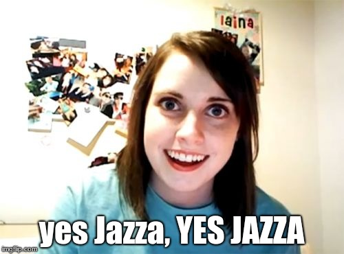 Overly Attached Girlfriend Meme | yes Jazza, YES JAZZA | image tagged in memes,overly attached girlfriend | made w/ Imgflip meme maker