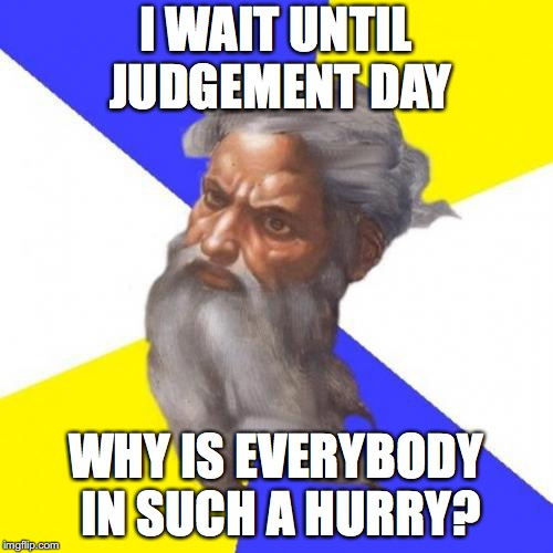 Advice God Meme | I WAIT UNTIL JUDGEMENT DAY WHY IS EVERYBODY IN SUCH A HURRY? | image tagged in memes,advice god | made w/ Imgflip meme maker
