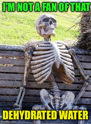 Waiting Skeleton Meme | I'M NOT A FAN OF THAT DEHYDRATED WATER | image tagged in memes,waiting skeleton | made w/ Imgflip meme maker