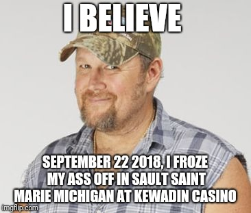 Larry The Cable Guy | I BELIEVE SEPTEMBER 22 2018, I FROZE MY ASS OFF IN SAULT SAINT MARIE MICHIGAN AT KEWADIN CASINO | image tagged in memes,larry the cable guy | made w/ Imgflip meme maker