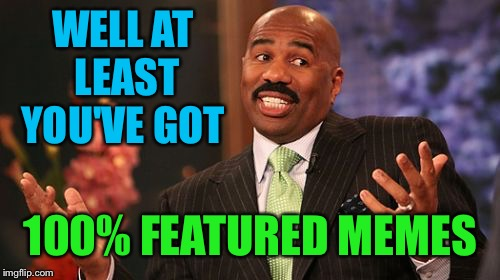 Steve Harvey Meme | WELL AT LEAST YOU'VE GOT 100% FEATURED MEMES | image tagged in memes,steve harvey | made w/ Imgflip meme maker