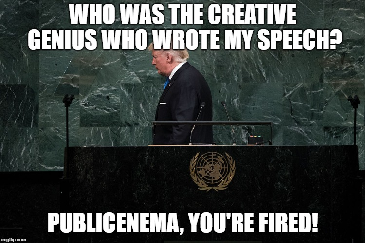 Warning, creative genius at work! | WHO WAS THE CREATIVE GENIUS WHO WROTE MY SPEECH? PUBLICENEMA, YOU'RE FIRED! | image tagged in trump speech,united nations,stupid people,donald trump,special kind of stupid | made w/ Imgflip meme maker